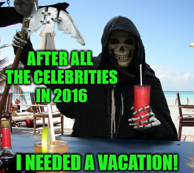 Death Took A Much Needed Vacation | AFTER ALL THE CELEBRITIES IN 2016 I NEEDED A VACATION! | image tagged in memes,grim reaper,celebrity deaths,on the beach,y no justin beiber,socrates inspired | made w/ Imgflip meme maker