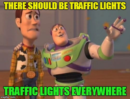 X, X Everywhere Meme | THERE SHOULD BE TRAFFIC LIGHTS TRAFFIC LIGHTS EVERYWHERE | image tagged in memes,x,x everywhere,x x everywhere | made w/ Imgflip meme maker
