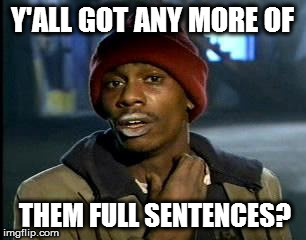 Y'all got any more of them full sentences?