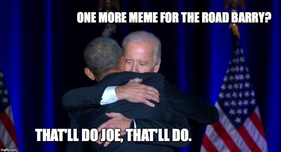 ONE MORE MEME FOR THE ROAD BARRY? THAT'LL DO JOE, THAT'LL DO. | image tagged in biden,obama | made w/ Imgflip meme maker