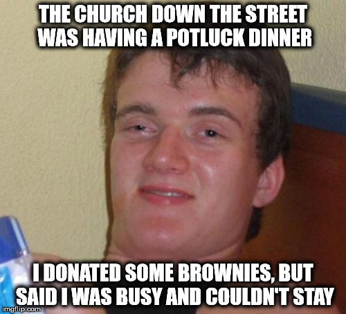 10 Guy Meme | THE CHURCH DOWN THE STREET WAS HAVING A POTLUCK DINNER I DONATED SOME BROWNIES, BUT SAID I WAS BUSY AND COULDN'T STAY | image tagged in memes,10 guy | made w/ Imgflip meme maker