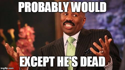 Steve Harvey Meme | PROBABLY WOULD EXCEPT HE'S DEAD | image tagged in memes,steve harvey | made w/ Imgflip meme maker