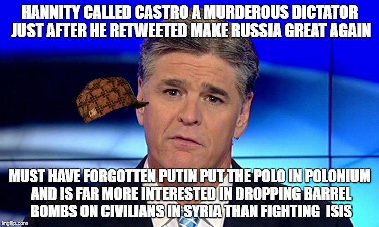 Sad Sean Hannity |  HANNITY CALLED CASTRO A MURDEROUS DICTATOR JUST AFTER HE RETWEETED MAKE RUSSIA GREAT AGAIN; MUST HAVE FORGOTTEN PUTIN PUT THE POLO IN POLONIUM AND IS FAR MORE INTERESTED IN DROPPING BARREL BOMBS ON CIVILIANS IN SYRIA THAN FIGHTING  ISIS | image tagged in sad sean hannity,scumbag | made w/ Imgflip meme maker