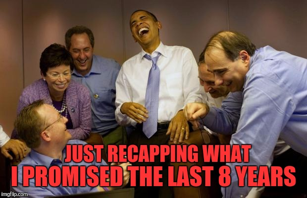 And then I said Obama |  I PROMISED THE LAST 8 YEARS; JUST RECAPPING WHAT | image tagged in memes,and then i said obama | made w/ Imgflip meme maker