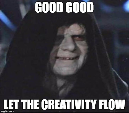 GOOD GOOD LET THE CREATIVITY FLOW | made w/ Imgflip meme maker