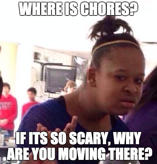 Black Girl Wat Meme | WHERE IS CHORES? IF ITS SO SCARY, WHY ARE YOU MOVING THERE? | image tagged in memes,black girl wat | made w/ Imgflip meme maker
