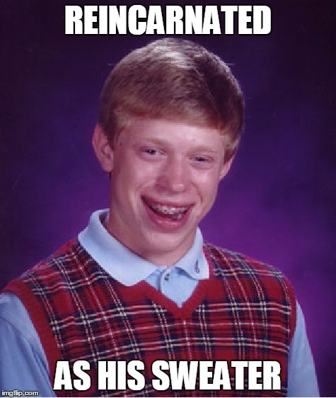 Bad Karma Brian | REINCARNATED AS HIS SWEATER | image tagged in memes,bad luck brian | made w/ Imgflip meme maker