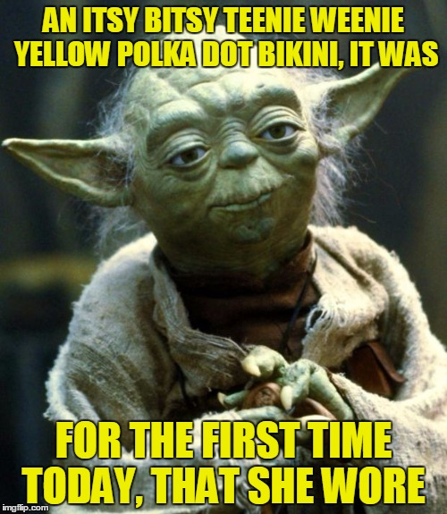 Imagine Yoda Singing This And Die Laughing | AN ITSY BITSY TEENIE WEENIE YELLOW POLKA DOT BIKINI, IT WAS FOR THE FIRST TIME TODAY, THAT SHE WORE | image tagged in memes,star wars yoda | made w/ Imgflip meme maker