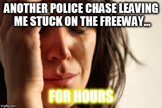 First World Problems Meme | ANOTHER POLICE CHASE LEAVING ME STUCK ON THE FREEWAY... FOR HOURS | image tagged in memes,first world problems,police car,car chase,getaway,not again | made w/ Imgflip meme maker