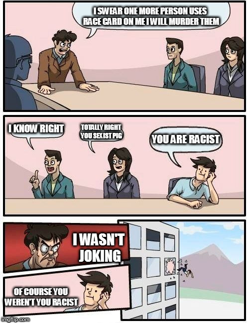 Boardroom Meeting Suggestion | I SWEAR ONE MORE PERSON USES RACE CARD ON ME I WILL MURDER THEM I KNOW RIGHT TOTALLY RIGHT YOU SEXIST PIG YOU ARE RACIST I WASN'T JOKING OF  | image tagged in memes,boardroom meeting suggestion | made w/ Imgflip meme maker