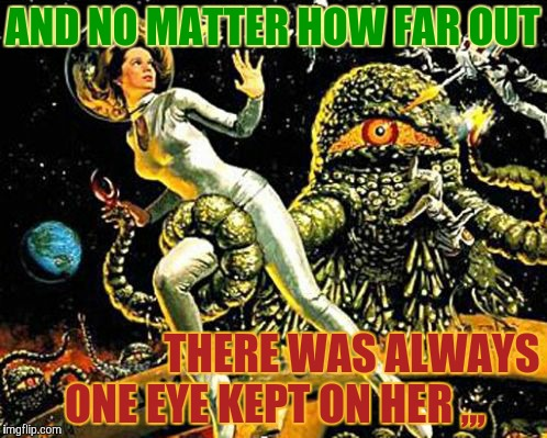 AND NO MATTER HOW FAR OUT THERE WAS ALWAYS   ONE EYE KEPT ON HER ,,, | made w/ Imgflip meme maker