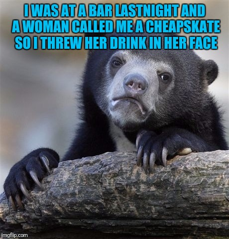 Confession Bear Meme | I WAS AT A BAR LASTNIGHT AND A WOMAN CALLED ME A CHEAPSKATE SO I THREW HER DRINK IN HER FACE | image tagged in memes,confession bear | made w/ Imgflip meme maker