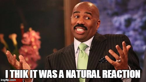 Steve Harvey Meme | I THIK IT WAS A NATURAL REACTION | image tagged in memes,steve harvey | made w/ Imgflip meme maker