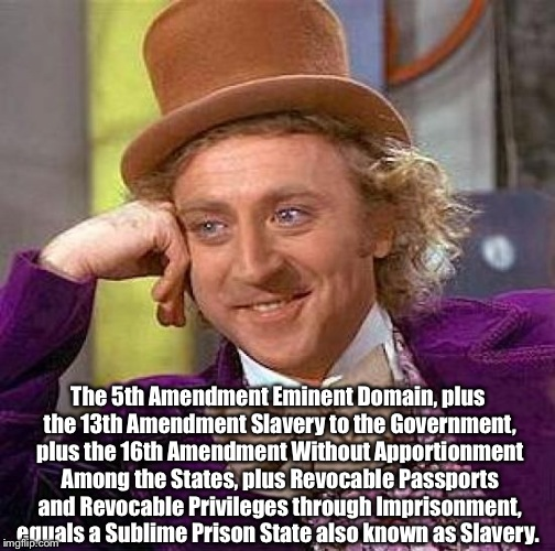 Taxation is Theft?  | The 5th Amendment Eminent Domain, plus the 13th Amendment Slavery to the Government, plus the 16th Amendment Without Apportionment Among the | image tagged in memes,creepy condescending wonka,taxation is theft,slavery,donald trump,jesus | made w/ Imgflip meme maker
