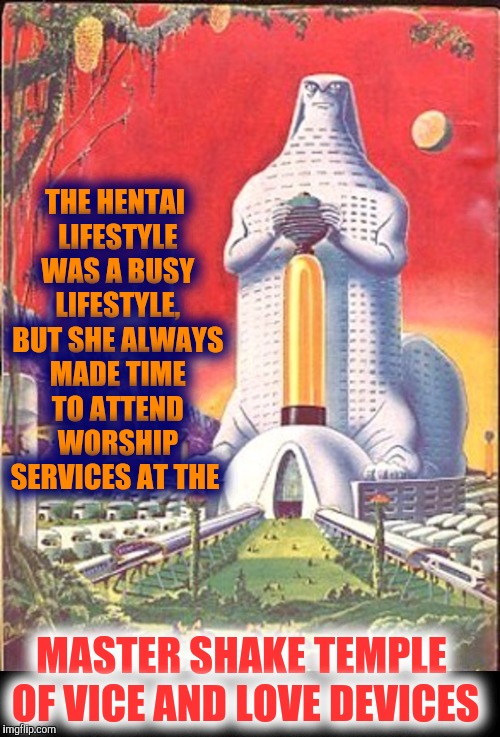 THE HENTAI LIFESTYLE WAS A BUSY LIFESTYLE, BUT SHE ALWAYS MADE TIME TO ATTEND WORSHIP SERVICES AT THE MASTER SHAKE TEMPLE OF VICE AND LOVE D | made w/ Imgflip meme maker