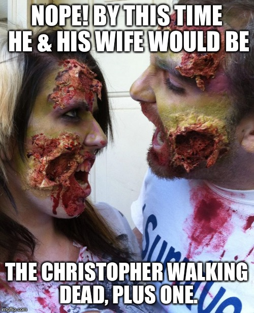 Zombie Love | NOPE! BY THIS TIME HE & HIS WIFE WOULD BE THE CHRISTOPHER WALKING DEAD, PLUS ONE. | image tagged in zombie love | made w/ Imgflip meme maker