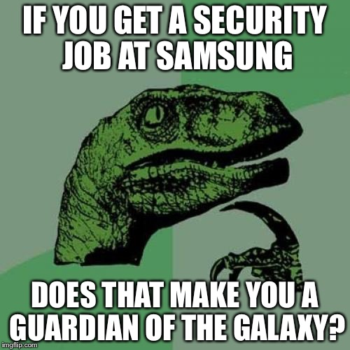 Philosoraptor Meme | IF YOU GET A SECURITY JOB AT SAMSUNG DOES THAT MAKE YOU A GUARDIAN OF THE GALAXY? | image tagged in memes,philosoraptor | made w/ Imgflip meme maker