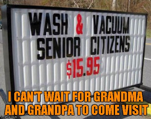 Come wash your senior citizens while the price is right!!! | I CAN'T WAIT FOR GRANDMA AND GRANDPA TO COME VISIT | image tagged in funny signs,memes,sign,funny,wash your senior citizens | made w/ Imgflip meme maker