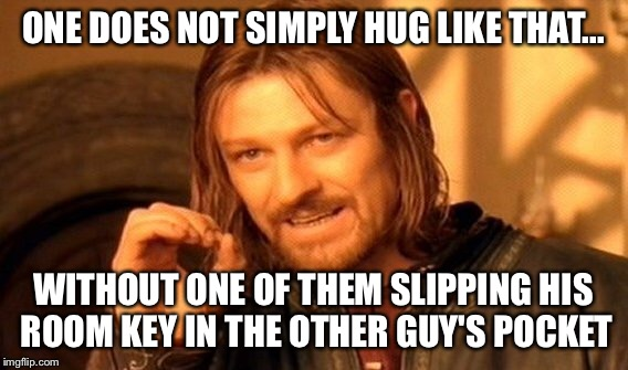 One Does Not Simply Meme | ONE DOES NOT SIMPLY HUG LIKE THAT... WITHOUT ONE OF THEM SLIPPING HIS ROOM KEY IN THE OTHER GUY'S POCKET | image tagged in memes,one does not simply | made w/ Imgflip meme maker