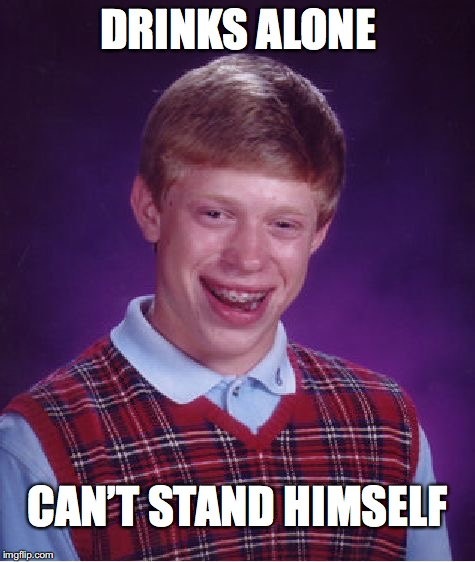 Bad Luck Brian Meme | DRINKS ALONE CAN'T STAND HIMSELF | image tagged in memes,bad luck brian | made w/ Imgflip meme maker