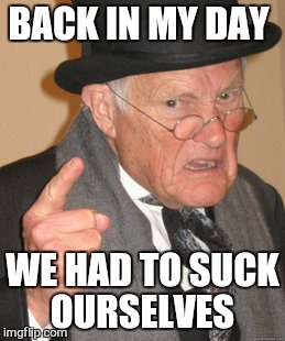 Back In My Day Meme | BACK IN MY DAY WE HAD TO SUCK OURSELVES | image tagged in memes,back in my day | made w/ Imgflip meme maker