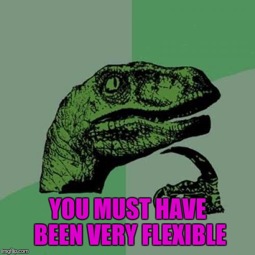 Philosoraptor Meme | YOU MUST HAVE BEEN VERY FLEXIBLE | image tagged in memes,philosoraptor | made w/ Imgflip meme maker