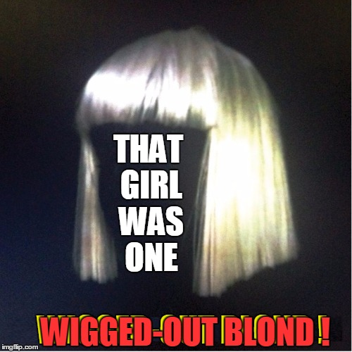The Case of the Missing Blond | THAT GIRL WAS ONE WIGGED-OUT BLOND ! WIGGED-OUT BLOND ! | image tagged in vince vance,platinum blond wig,wigged-out,blonds have more fun,dumb blonde,just a wig | made w/ Imgflip meme maker