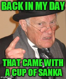 Back In My Day Meme | BACK IN MY DAY THAT CAME WITH A CUP OF SANKA | image tagged in memes,back in my day | made w/ Imgflip meme maker
