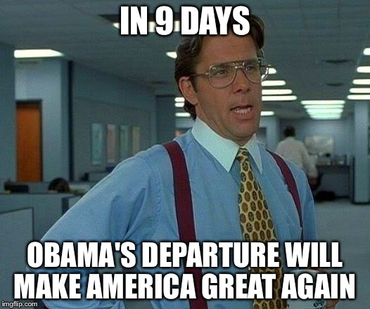 That Would Be Great Meme | IN 9 DAYS OBAMA'S DEPARTURE WILL MAKE AMERICA GREAT AGAIN | image tagged in memes,that would be great | made w/ Imgflip meme maker