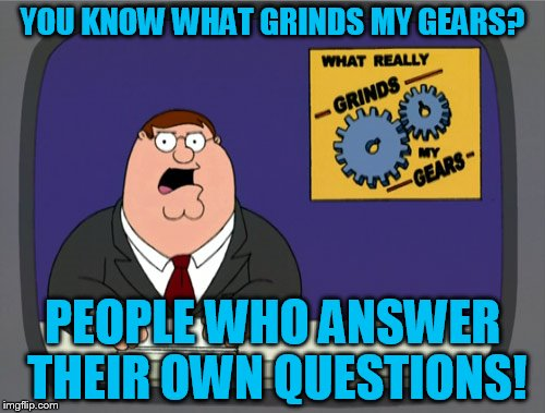 First meme with this template! Hope its not a repost! | YOU KNOW WHAT GRINDS MY GEARS? PEOPLE WHO ANSWER THEIR OWN QUESTIONS! | image tagged in memes,peter griffin news | made w/ Imgflip meme maker
