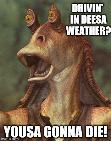 star wars jar jar binks |  DRIVIN' IN DEESA WEATHER? YOUSA GONNA DIE! | image tagged in star wars jar jar binks | made w/ Imgflip meme maker