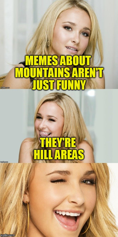 Bad Pun Hayden Panettiere | MEMES ABOUT MOUNTAINS AREN'T JUST FUNNY THEY'RE HILL AREAS | image tagged in bad pun hayden panettiere | made w/ Imgflip meme maker
