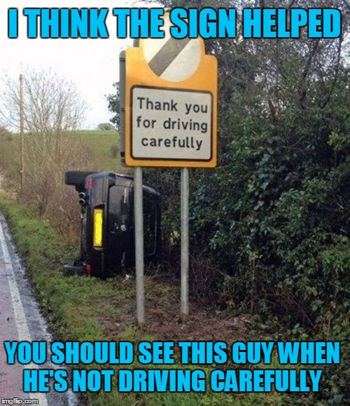 It's dangerous out there. | I THINK THE SIGN HELPED YOU SHOULD SEE THIS GUY WHEN HE'S NOT DRIVING CAREFULLY | image tagged in memes,driving,wreck | made w/ Imgflip meme maker