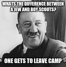 Bad Joke Hitler |  WHATS THE DIFFERENCE BETWEEN A JEW AND BOY SCOUTS? ONE GETS TO LEAVE CAMP | image tagged in bad joke hitler | made w/ Imgflip meme maker
