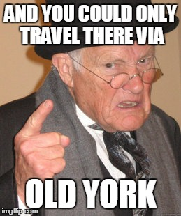 Back In My Day Meme | AND YOU COULD ONLY TRAVEL THERE VIA OLD YORK | image tagged in memes,back in my day | made w/ Imgflip meme maker