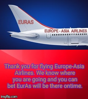 EurAs Air - Airplanes Powered By Methane Gas. Air Travel With Comfortable Seats and All the Sausage You Can Eat. | Thank you for flying Europe-Asia Airlines. We know where you are going and you can bet EurAs will be there ontime. | image tagged in europe,asia,airlines,airplane | made w/ Imgflip meme maker