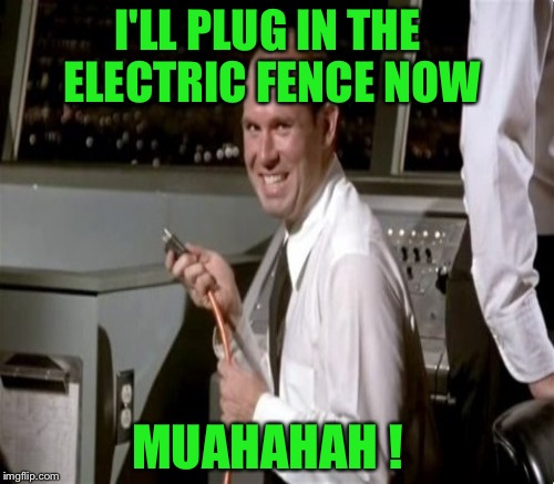 I'LL PLUG IN THE ELECTRIC FENCE NOW MUAHAHAH ! | made w/ Imgflip meme maker