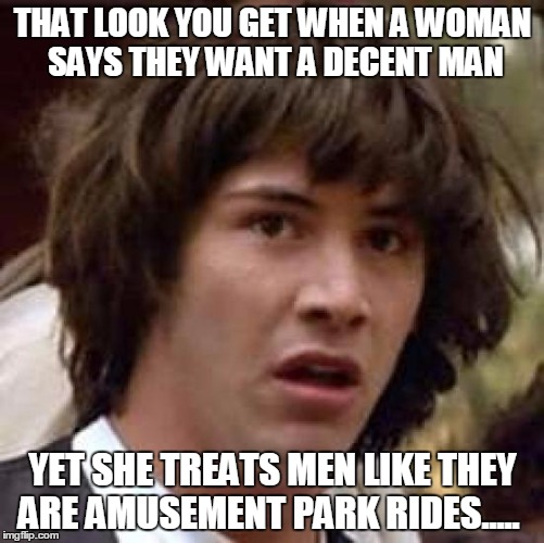 Conspiracy Keanu Meme | THAT LOOK YOU GET WHEN A WOMAN SAYS THEY WANT A DECENT MAN YET SHE TREATS MEN LIKE THEY ARE AMUSEMENT PARK RIDES..... | image tagged in memes,conspiracy keanu | made w/ Imgflip meme maker