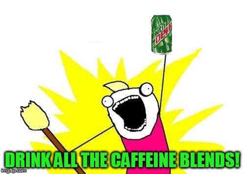 X All The Y Meme | DRINK ALL THE CAFFEINE BLENDS! | image tagged in memes,x all the y | made w/ Imgflip meme maker