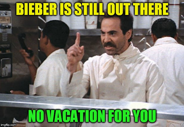 BIEBER IS STILL OUT THERE NO VACATION FOR YOU | made w/ Imgflip meme maker