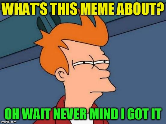 Futurama Fry Meme | WHAT'S THIS MEME ABOUT? OH WAIT NEVER MIND I GOT IT | image tagged in memes,futurama fry | made w/ Imgflip meme maker