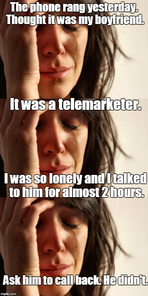 Lonely Girl | The phone rang yesterday. Thought it was my boyfriend. It was a telemarketer. I was so lonely and I talked to him for almost 2 hours. Ask hi | image tagged in first world problems,lonely,desperate,telemarketer,dumped | made w/ Imgflip meme maker