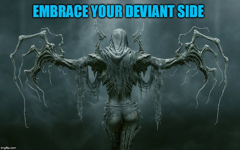 EMBRACE YOUR DEVIANT SIDE | made w/ Imgflip meme maker