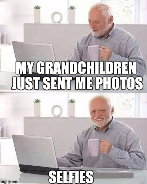 Hide the Pain Harold Meme | MY GRANDCHILDREN JUST SENT ME PHOTOS SELFIES | image tagged in memes,hide the pain harold | made w/ Imgflip meme maker