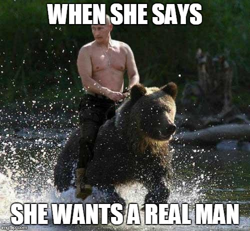 Putin Thats Cute | WHEN SHE SAYS SHE WANTS A REAL MAN | image tagged in putin thats cute | made w/ Imgflip meme maker