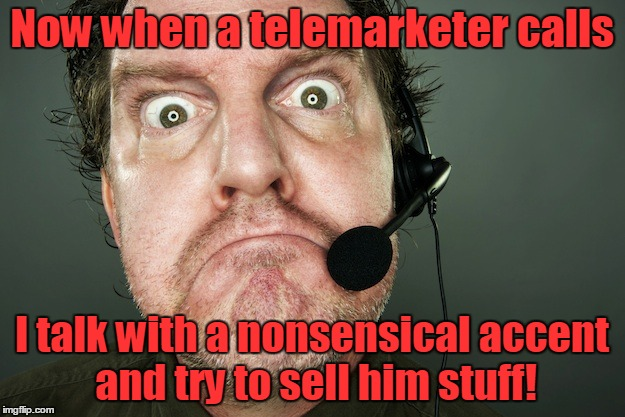 How to anger a telemarketer |  Now when a telemarketer calls; I talk with a nonsensical accent and try to sell him stuff! | image tagged in angry,telemarketer,fight the power | made w/ Imgflip meme maker