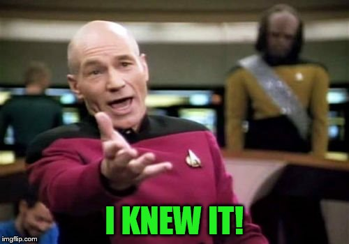 Picard Wtf Meme | I KNEW IT! | image tagged in memes,picard wtf | made w/ Imgflip meme maker