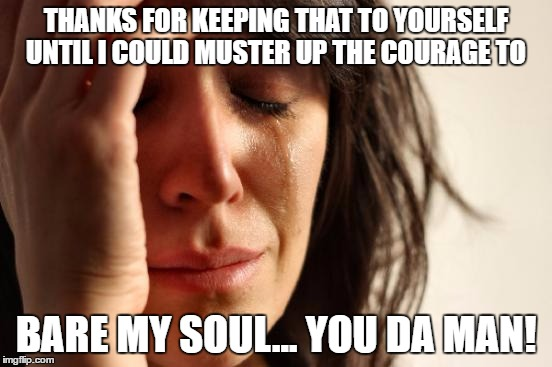 First World Problems Meme | THANKS FOR KEEPING THAT TO YOURSELF UNTIL I COULD MUSTER UP THE COURAGE TO BARE MY SOUL... YOU DA MAN! | image tagged in memes,first world problems | made w/ Imgflip meme maker
