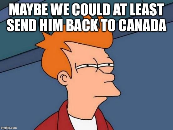 Futurama Fry Meme | MAYBE WE COULD AT LEAST SEND HIM BACK TO CANADA | image tagged in memes,futurama fry | made w/ Imgflip meme maker