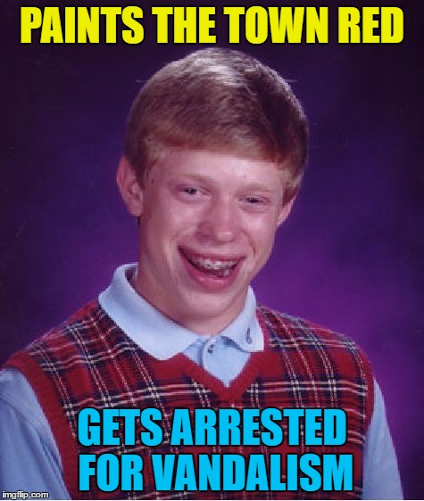 Bad Luck Banksy | PAINTS THE TOWN RED GETS ARRESTED FOR VANDALISM | image tagged in memes,bad luck brian,paint the town red,vandalism | made w/ Imgflip meme maker